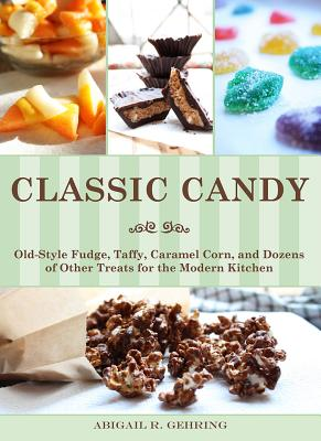 Classic Candy: Old-Style Fudge, Taffy, Caramel Corn, and Dozens of Other Treats for the Modern Kitchen, Abigail R. Gehring