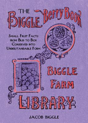 Image for The Biggle Berry Book: Small Fruit Facts from Bud to Box Conserved into Understandable Form
