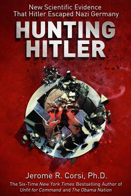 Hunting Hitler: New Scientific Evidence That Hitler Escaped Nazi Germany, CORSI, Jerome R.