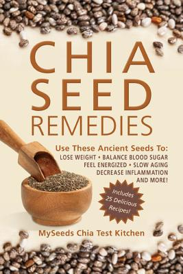 Chia Seed Remedies: Use These Ancient Seeds to Lose Weight, Balance Blood Sugar, Feel Energized, Slow Aging, Decrease Inflammation, and More!, MySeeds Chia Test Kitchen
