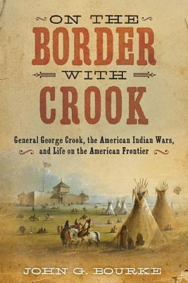 On the Border with Crook: General George Crook, the American Indian Wars, and Life on the American Frontier, John G. Bourke