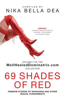 69 SHADES OF RED: Femdom Stories of Spankings and Other Sexual Punishments - Bend Over! You Know You Deserve It! WellheeledDominatrix.com (WellHeeledDominatrix.com Collection)