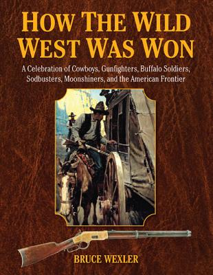 Image for How the Wild West Was Won: A Celebration of Cowboys, Gunfighters, Buffalo Soldiers, Sodbusters, Moonshiners, and the American Frontier