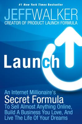 Launch: An Internet Millionaire's Secret Formula To Sell Almost Anything Online, Build A Business You Love, And Live The Life Of Your Dreams, Walker, Jeff