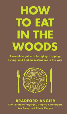 Image for How to Eat in the Woods: A Complete Guide to Foraging, Trapping, Fishing, and Finding Sustenance in the Wild