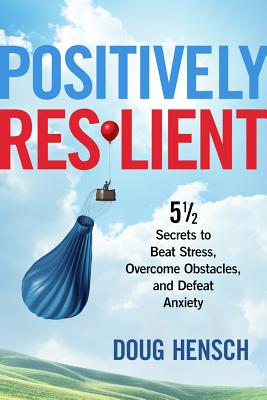 Positively Resilient: 5 1/2 Secrets to Beat Stress, Overcome Obstacles, and Defeat Anxiety, Hensch, Doug