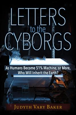 Letters to the Cyborgs: As Humans Become 51% Machine, or More, Who Will Inherit the Earth?, Baker, Judyth Vary