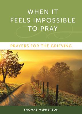When it Feels Impossible to Pray: Prayers for the Grieving, Thomas McPherson