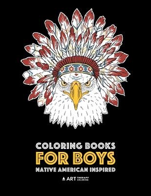 Coloring Books For Boys: Native American Inspired: Detailed Coloring Pages For Older Boys & Teens; Lions, Tigers, Wolves, Leopards, Eagles, Owls, Snakes, Other Animals & Skulls; Relaxing Designs, Art Therapy Coloring