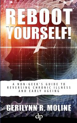 Reboot Yourself: A Non-Geek's Guide to Reversing Chronic Illness and Early Aging, Moline, Gerilynn R.