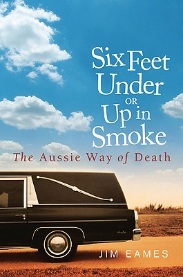Six Feet Under or Up in Smoke: The Aussie Way of Death, Eames, Jim