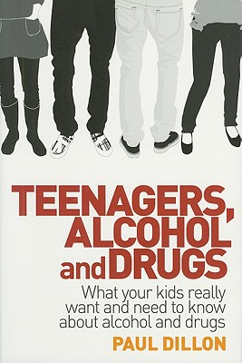 Teenagers, Alcohol and Drugs: What Your Kids Really Want and Need to Know about Alcohol and Drugs, Dillon, Paul