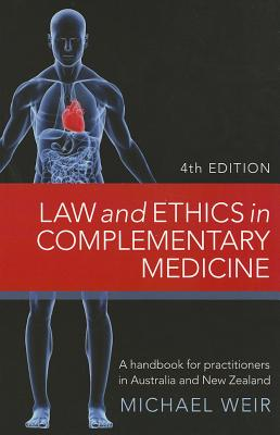 Law and Ethics in Complementary Medicine: A Handbook for Practitioners in Australia and New Zealand Fourth Edition, Michael Weir (Author)