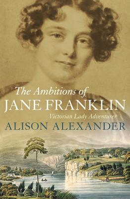 The Ambitions of Jane Franklin: Victorian Lady Adventurer, Alexander, Alison (with