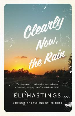 Clearly Now, the Rain: A Memoir of Love and Other Trips, Hastings, Eli