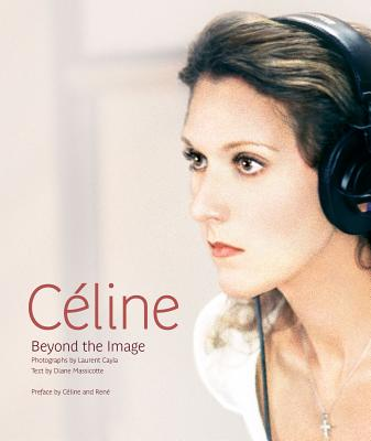Celine: Beyond the Image, Diane Massicotte (Author) , Laurent Cayla (Photographer) , Celine Dion (Preface) , Rene Angelil (Preface)
