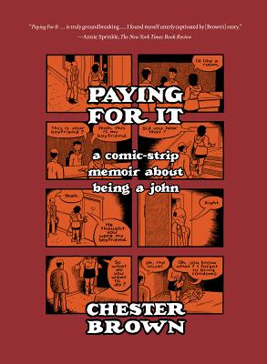 Paying For It: A Comic-Strip Memoir About Being A John, Chester Brown