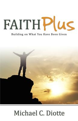 Faith Plus: Building on What You Have Been Given, Diotte, Michael C.