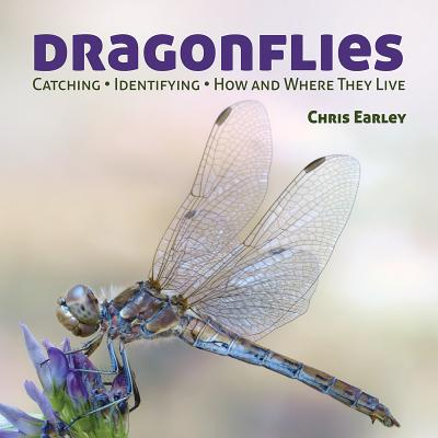 Dragonflies: Catching, Identifying, How and Where they Live, Chris Earley