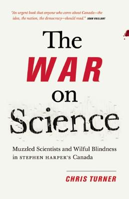 The War on Science: Muzzled Scientists and Wilful Blindness in Stephen Harper's Canada, Turner, Chris