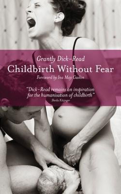 Childbirth Without Fear: The Principles and Practice of Natural Childbirth, Dick-Read, Grantly