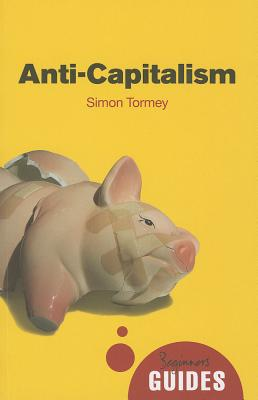Anti-Capitalism: A Beginner's Guide (Beginner's Guides), Tormey, Simon