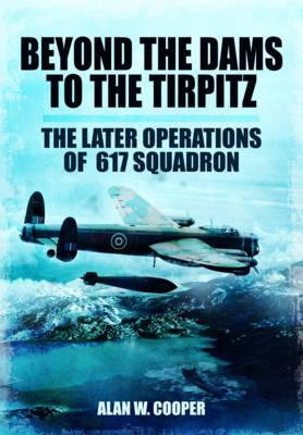 Image for Beyond the Dams to the Tirpitz: The Later Operations of the 617 Squadron