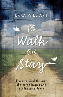 Image for To Walk Or Stay: Trusting God through shattered hopes and suffocating fears