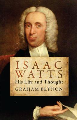 Isaac Watts: His Life and Thought (Biography), Graham Beynon