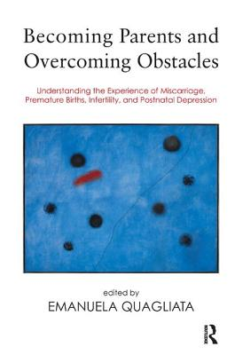 Image for Becoming Parents and Overcoming Obstacles: Understanding the Experience of Miscarriage, Premature Births, Infertility, and Postnatal Depression