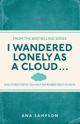 I Wandered Lonely as a Cloud: ...And Other Poems You Half-Remember from School, Sampson, Ana