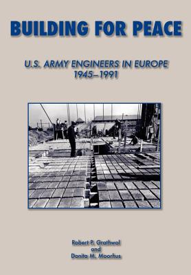 Building for Peace: United States Army Engineers in Europe, 1945-1991, Grathrol, Robert P.; Moorhus, Donita M.; Center of Military History, US Army