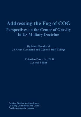 Addressing the Fog of COG: Perspectives on the Center of Gravity in US Military Doctrine, Combat Studies Institute Press