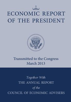 Economic Report of the President, Transmitted to the Congress March 2013 Together with the Annual Report of the Council of Economic Advisors, Executive Office of the President; Council of Economic Advisers