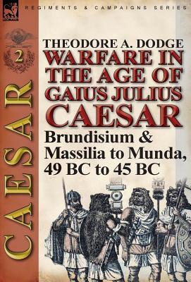 Warfare in the Age of Gaius Julius Caesar-Volume 2: Brundisium & Massilia to Munda, 49 BC to 45 BC, Dodge, Theodore