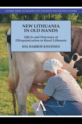 New Lithuania in Old Hands: Effects and Outcomes of EUropeanization in Rural Lithuania (Anthem Series on Russian, East European and Eurasian Studies), Harboe Knudsen, Ida