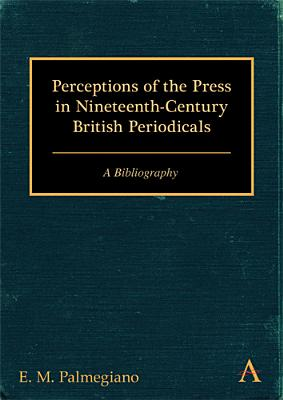 Perceptions of the Press in Nineteenth-Century British Periodicals: A Bibliography (Anthem Nineteenth-Century Series), Palmegiano, E. M.