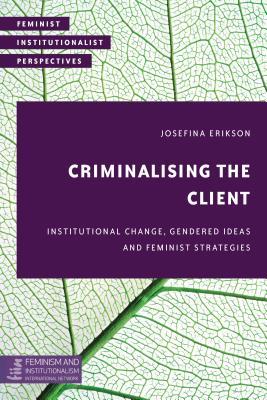 Criminalising the Client: Institutional Change, Gendered Ideas and Feminist Strategies (Feminist Institutionalist Perspectives), Erikson , Josefina