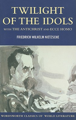 Twilight of the Idols with The Antichrist and Ecce Homo (Wordsworth Classics of World Literature), Friedrich Nietzsche
