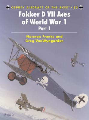 Fokker D VII Aces of World War 1, Part 1 (Osprey Aircraft of the Ace, 53), Norman  Franks; Greg Van Wyngarden