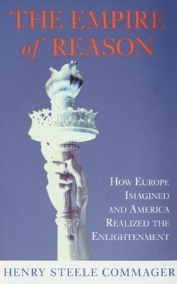 Empire of Reason : How Europe Imagined and America Realized the Enlightenment, HENRY STEELE COMMAGER
