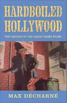Hardboiled Hollywood  The Origins of the Great Crime Films, Decharne, Max