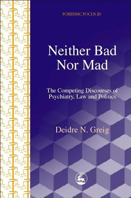 Image for Neither Bad Nor Mad: The Competing Discourse of Psychiatry, Law and Politics (Forensicfocus)