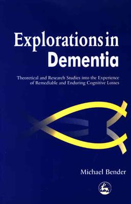 Image for Explorations in Dementia: Theoretical and Research Studies into the Experience of Remediable and Enduring Cognitive Losses