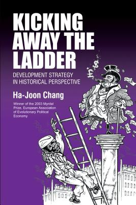 Kicking Away the Ladder: Development Strategy in Historical Perspective, Chang, Ha-Joon
