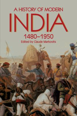 A History of Modern India, 1480-1950 (Anthem South Asian Studies), Claude Markovits (Editor)