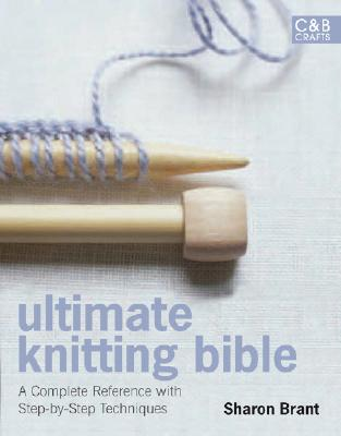 ULTIMATE KNITTING BIBLE COMPLETE REFERENCE GUIDE WITH STEP-BY-STEP TECHNIQUES, BRANT, SHARON