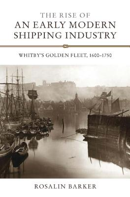 The Rise of an Early Modern Shipping Industry: Whitby's Golden Fleet, 1600-1750 (Regions and Regionalism in History), Rosalin Barker (Author)