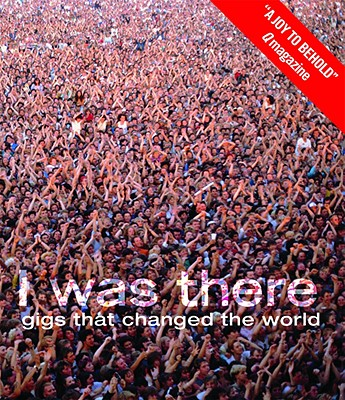 Image for I Was There: Gigs That Changed the World