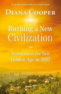 Birthing A New Civilization: Transition to the Golden Age in 2032, Cooper, Diana